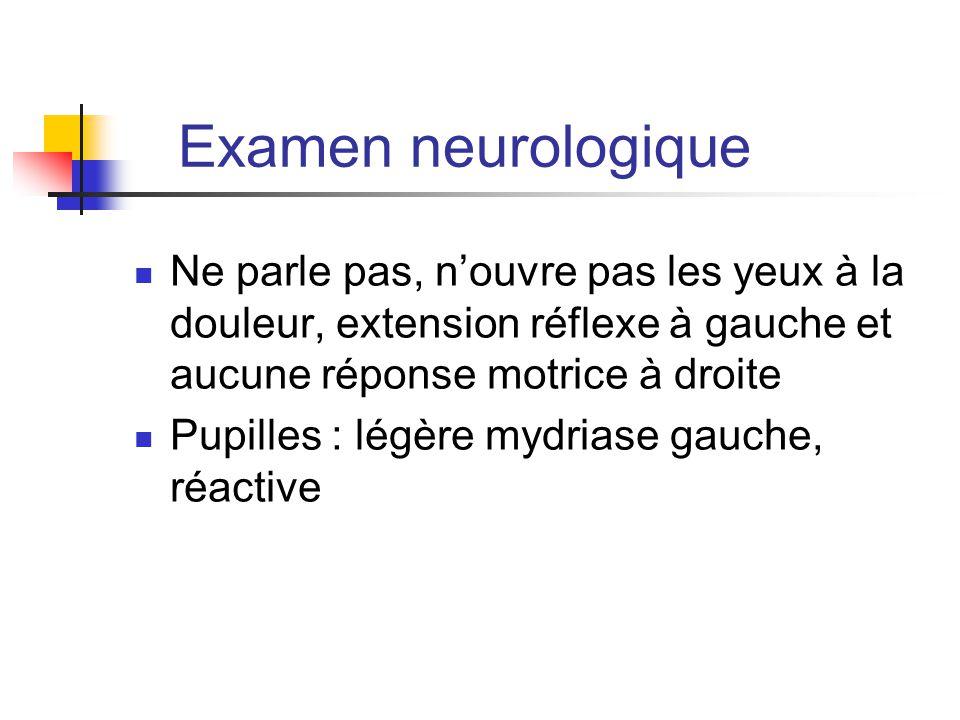 Examen neurologique Ne parle pas, n'ouvre pas les yeux à la douleur, extension réflexe à gauche et aucune réponse motrice à droite Pupilles : légère m