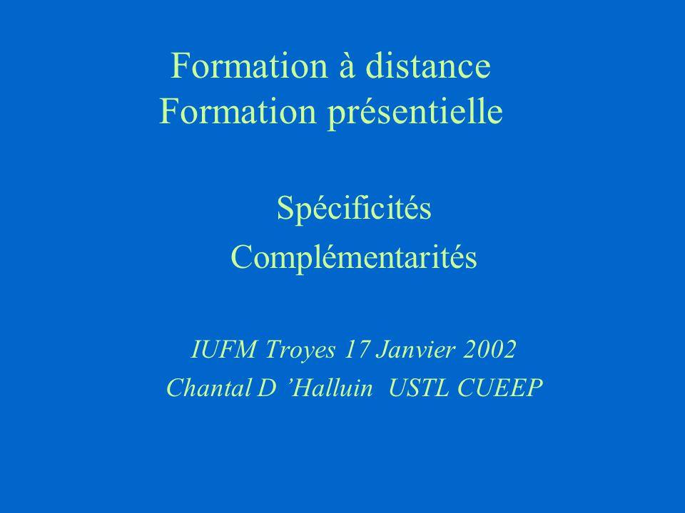 Formation à distance Formation présentielle Spécificités Complémentarités IUFM Troyes 17 Janvier 2002 Chantal D 'Halluin USTL CUEEP