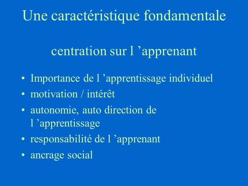 Une caractéristique fondamentale centration sur l 'apprenant Importance de l 'apprentissage individuel motivation / intérêt autonomie, auto direction