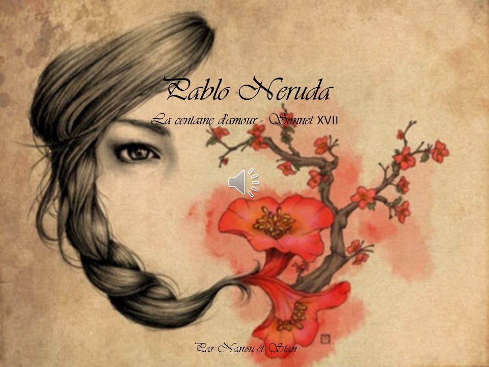 Pablo Neruda La centaine d amour - Sonnet XVII Par Nanou et Stan