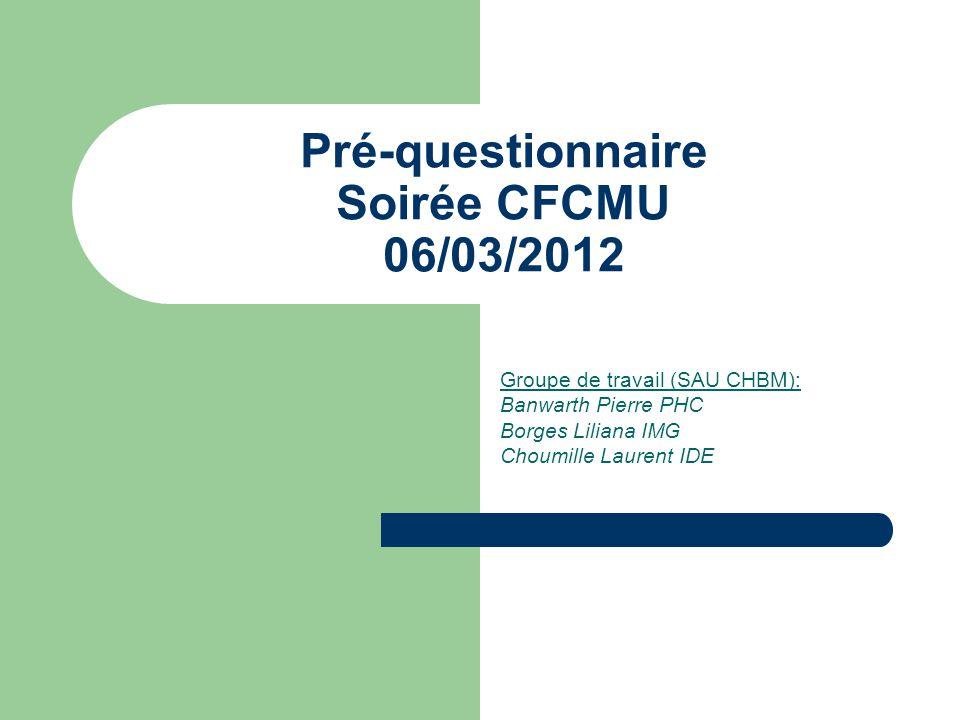Pré-questionnaire Soirée CFCMU 06/03/2012 Groupe de travail (SAU CHBM): Banwarth Pierre PHC Borges Liliana IMG Choumille Laurent IDE