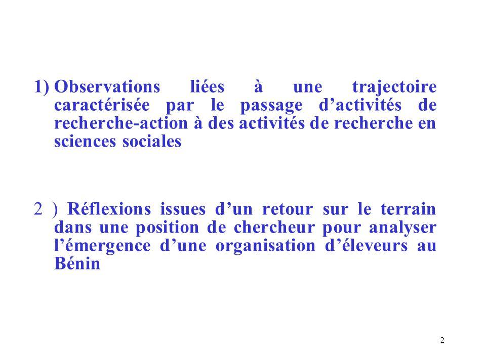 1)Observations liées à une trajectoire caractérisée par le passage d'activités de recherche-action à des activités de recherche en sciences sociales 2 ) Réflexions issues d'un retour sur le terrain dans une position de chercheur pour analyser l'émergence d'une organisation d'éleveurs au Bénin 2