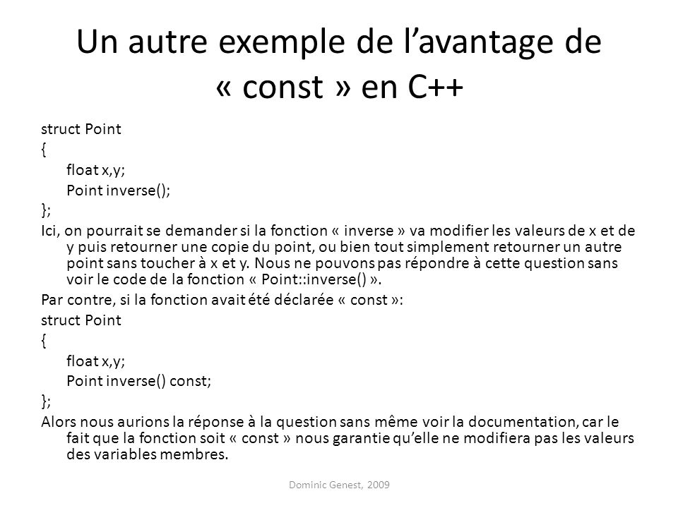 Un autre exemple de l'avantage de « const » en C++ struct Point { float x,y; Point inverse(); }; Ici, on pourrait se demander si la fonction « inverse » va modifier les valeurs de x et de y puis retourner une copie du point, ou bien tout simplement retourner un autre point sans toucher à x et y.
