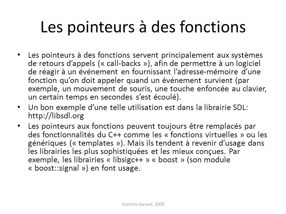 Les pointeurs à des fonctions Les pointeurs à des fonctions servent principalement aux systèmes de retours d'appels (« call-backs »), afin de permettre à un logiciel de réagir à un événement en fournissant l'adresse-mémoire d'une fonction qu'on doit appeler quand un événement survient (par exemple, un mouvement de souris, une touche enfoncée au clavier, un certain temps en secondes s'est écoulé).