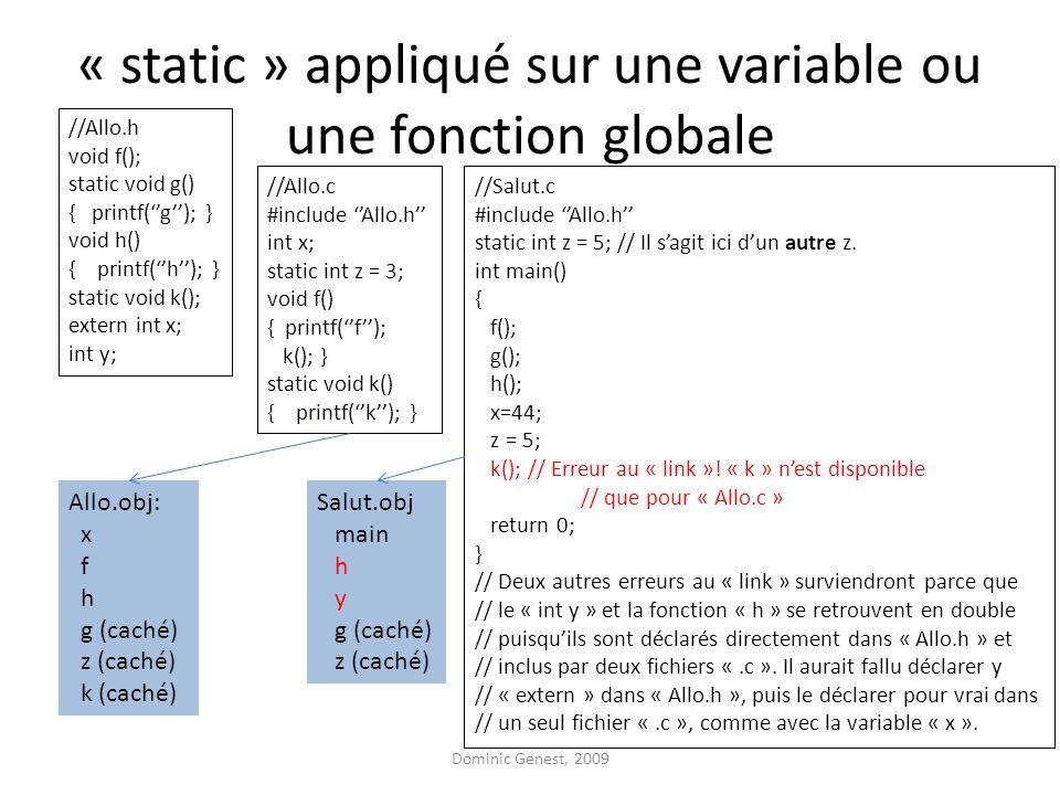 « static » appliqué sur une variable ou une fonction globale //Allo.h void f(); static void g() { printf(''g''); } void h() { printf(''h''); } static void k(); extern int x; int y; //Allo.c #include ''Allo.h'' int x; static int z = 3; void f() { printf(''f''); k(); } static void k() { printf(''k''); } //Salut.c #include ''Allo.h'' static int z = 5; // Il s'agit ici d'un autre z.