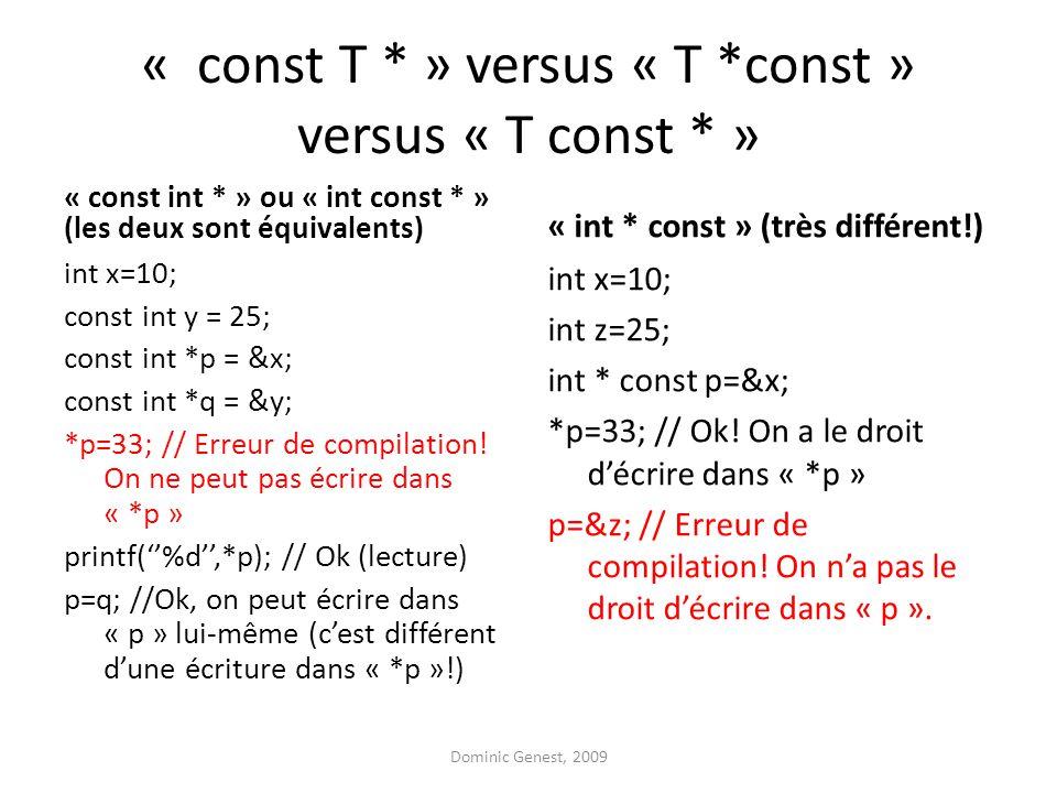 « const T * » versus « T *const » versus « T const * » « const int * » ou « int const * » (les deux sont équivalents) int x=10; const int y = 25; const int *p = &x; const int *q = &y; *p=33; // Erreur de compilation.