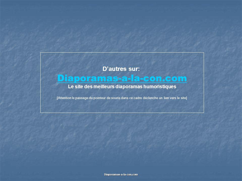 Diaporamas-a-la-con.com D'autres sur: Diaporamas-a-la-con.com Le site des meilleurs diaporamas humoristiques [Attention le passage du pointeur de souris dans ce cadre déclenche un lien vers le site]