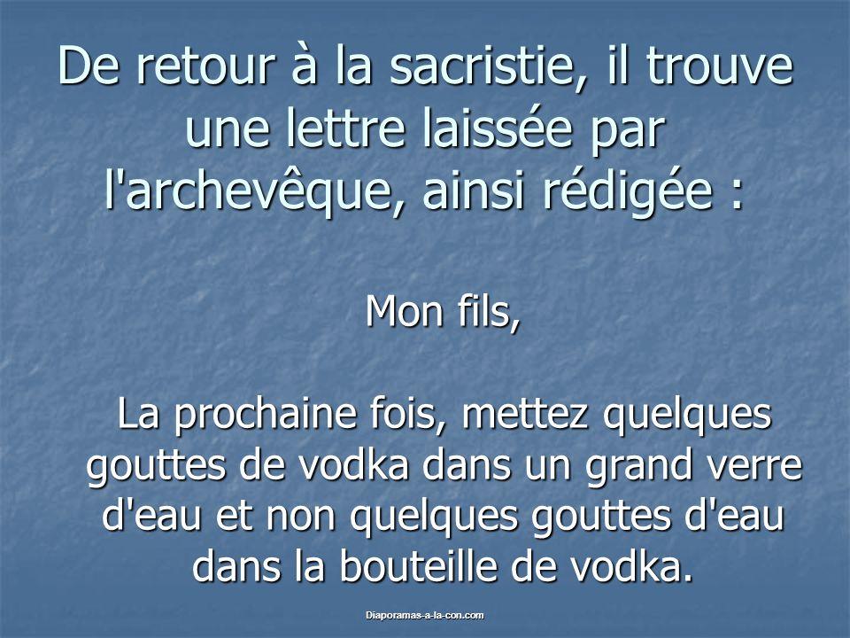 Diaporamas-a-la-con.com De retour à la sacristie, il trouve une lettre laissée par l archevêque, ainsi rédigée : Mon fils, La prochaine fois, mettez quelques gouttes de vodka dans un grand verre d eau et non quelques gouttes d eau dans la bouteille de vodka.