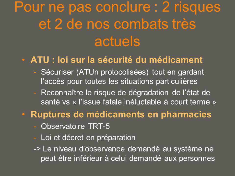 your name Pour ne pas conclure : 2 risques et 2 de nos combats très actuels ATU : loi sur la sécurité du médicament -Sécuriser (ATUn protocolisées) tout en gardant l'accès pour toutes les situations particulières -Reconnaître le risque de dégradation de l'état de santé vs « l'issue fatale inéluctable à court terme » Ruptures de médicaments en pharmacies -Observatoire TRT-5 -Loi et décret en préparation -> Le niveau d'observance demandé au système ne peut être inférieur à celui demandé aux personnes