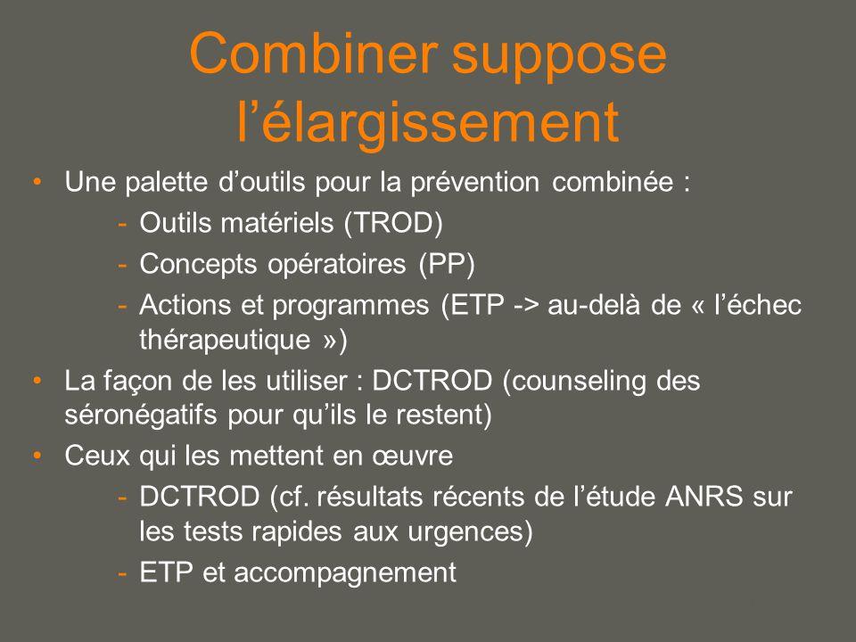 your name Combiner suppose l'élargissement Une palette d'outils pour la prévention combinée : -Outils matériels (TROD) -Concepts opératoires (PP) -Actions et programmes (ETP -> au-delà de « l'échec thérapeutique ») La façon de les utiliser : DCTROD (counseling des séronégatifs pour qu'ils le restent) Ceux qui les mettent en œuvre -DCTROD (cf.
