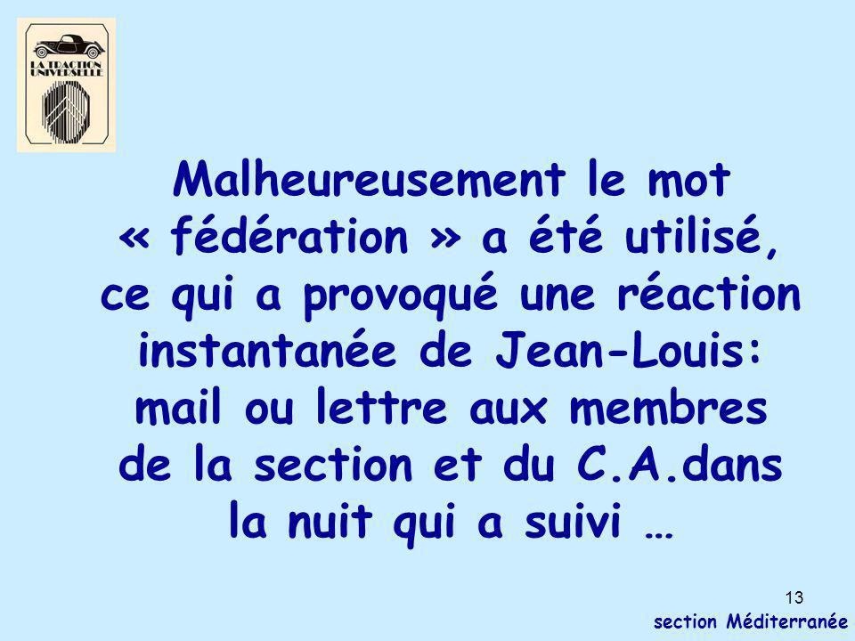 13 section Méditerranée Malheureusement le mot « fédération » a été utilisé, ce qui a provoqué une réaction instantanée de Jean-Louis: mail ou lettre aux membres de la section et du C.A.dans la nuit qui a suivi …
