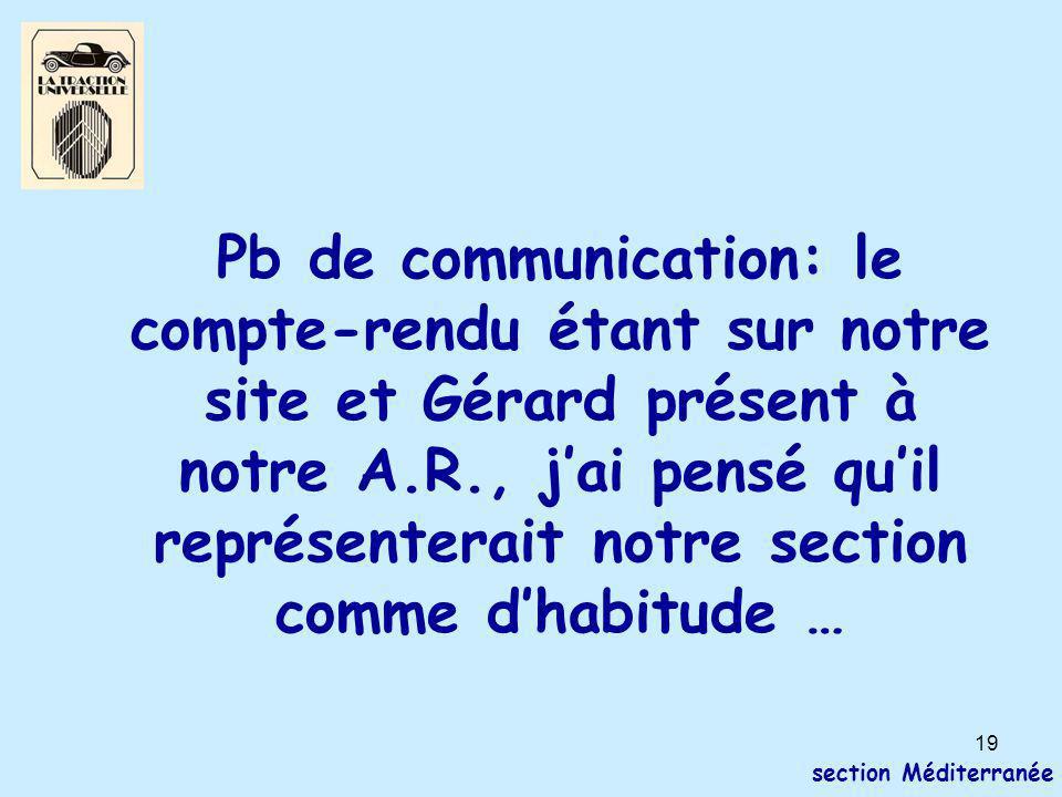 19 section Méditerranée Pb de communication: le compte-rendu étant sur notre site et Gérard présent à notre A.R., j'ai pensé qu'il représenterait notre section comme d'habitude …