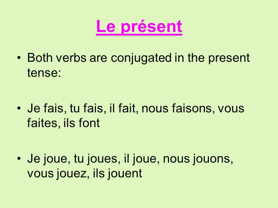 Le présent Both verbs are conjugated in the present tense: Je fais, tu fais, il fait, nous faisons, vous faites, ils font Je joue, tu joues, il joue,