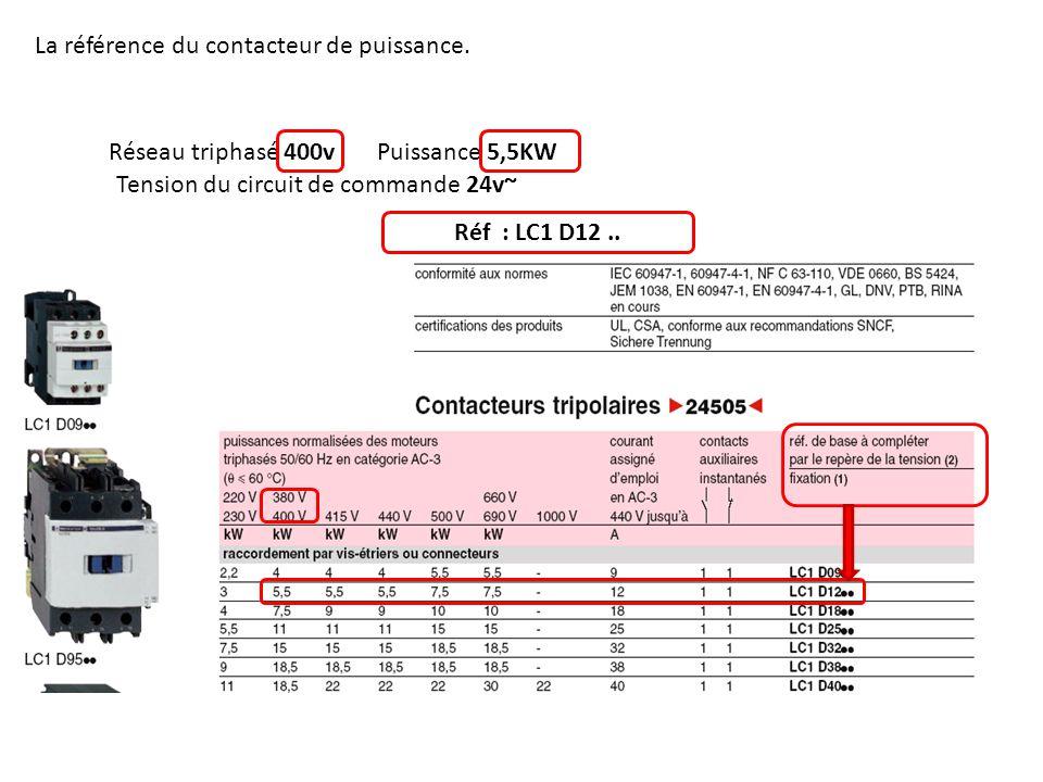 Réseau triphasé 400vPuissance 5,5KW Tension du circuit de commande 24v~ Réf : LC1 D12.. La référence du contacteur de puissance.