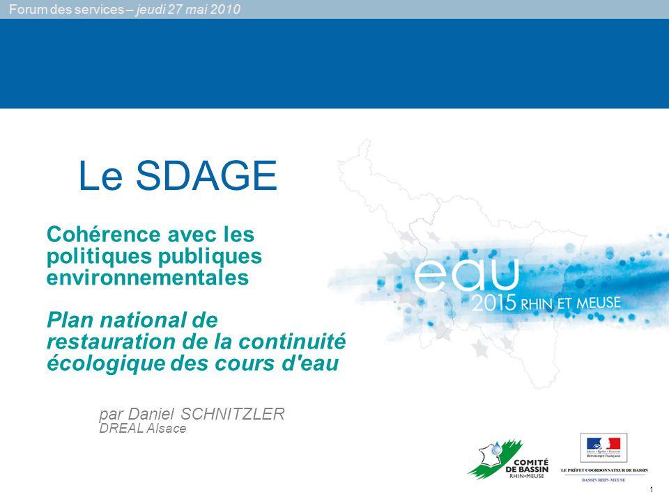1 Forum des services – jeudi 27 mai 2010 Le SDAGE Cohérence avec les politiques publiques environnementales Plan national de restauration de la continuité écologique des cours d eau par Daniel SCHNITZLER DREAL Alsace