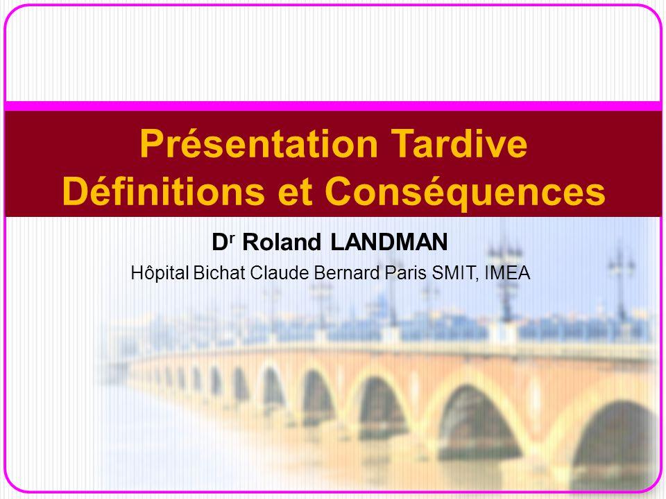 D r Roland LANDMAN Hôpital Bichat Claude Bernard Paris SMIT, IMEA Présentation Tardive Définitions et Conséquences