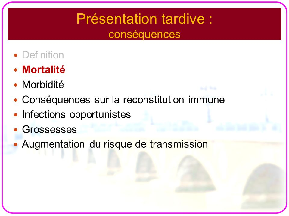 Présentation tardive : conséquences Definition Mortalité Morbidité Conséquences sur la reconstitution immune Infections opportunistes Grossesses Augmentation du risque de transmission