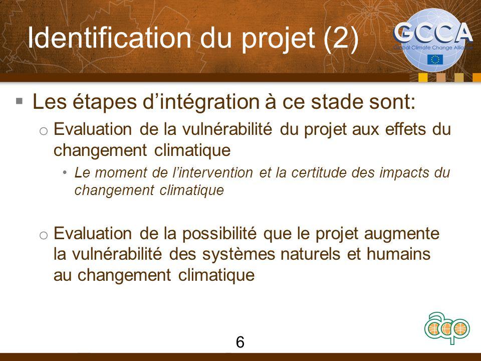 Identification du projet (2)  Les étapes d'intégration à ce stade sont: o Evaluation de la vulnérabilité du projet aux effets du changement climatique Le moment de l'intervention et la certitude des impacts du changement climatique o Evaluation de la possibilité que le projet augmente la vulnérabilité des systèmes naturels et humains au changement climatique 6