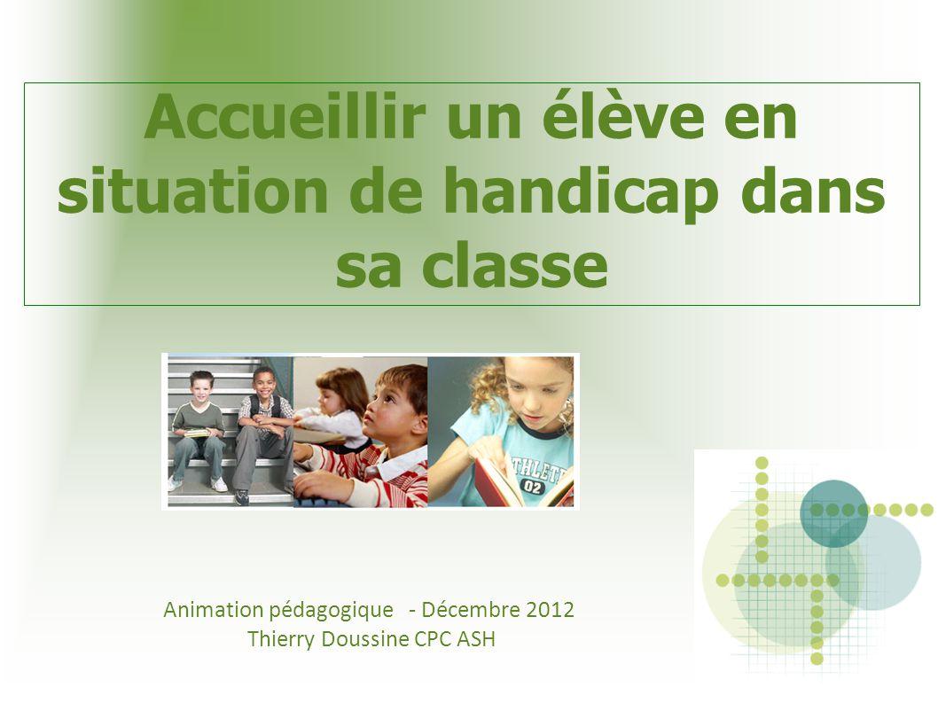 Accueillir un élève en situation de handicap dans sa classe Animation pédagogique - Décembre 2012 Thierry Doussine CPC ASH