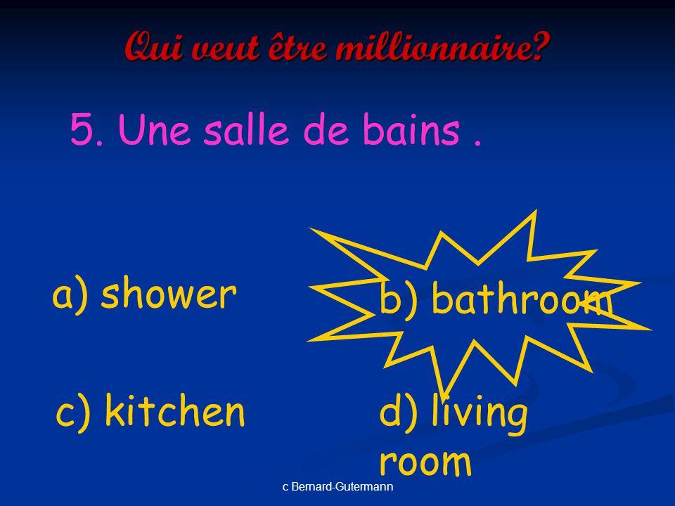 c Bernard-Gutermann Qui veut être millionnaire? 4. Une chambre.. a) Dining room d) garagec) bedroom b) bathroom