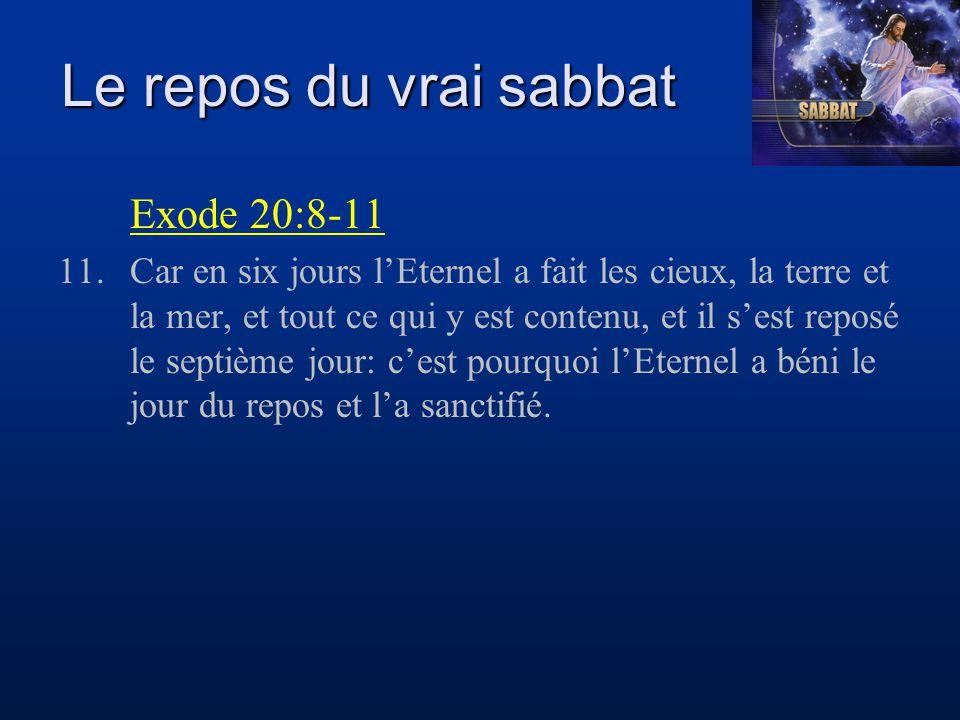Le repos du vrai sabbat Exode 20:8-11 11.Car en six jours l'Eternel a fait les cieux, la terre et la mer, et tout ce qui y est contenu, et il s'est re