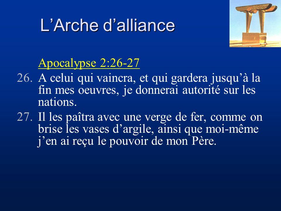 L'Arche d'alliance Apocalypse 2:26-27 26.A celui qui vaincra, et qui gardera jusqu'à la fin mes oeuvres, je donnerai autorité sur les nations. 27.Il l