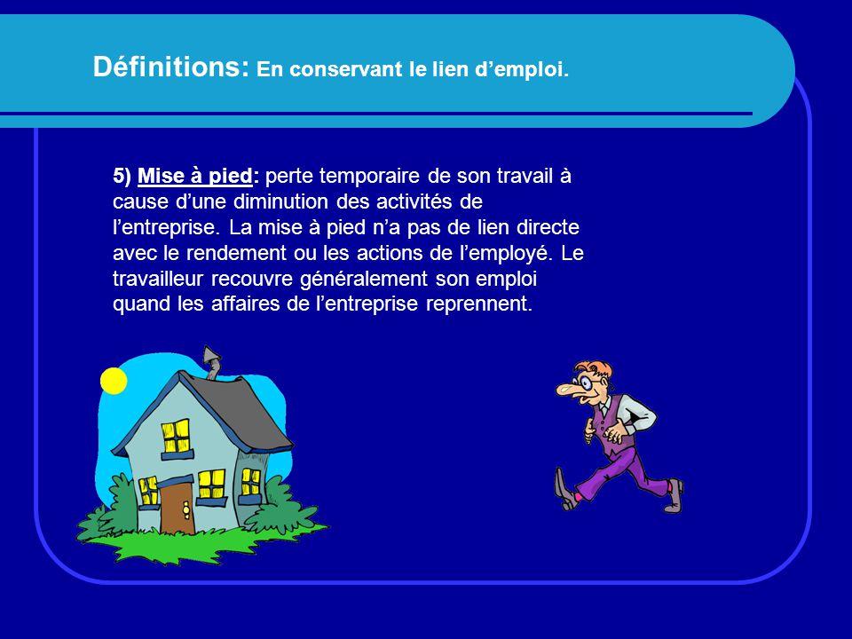 Définitions: En conservant le lien d'emploi. 5) Mise à pied: perte temporaire de son travail à cause d'une diminution des activités de l'entreprise. L