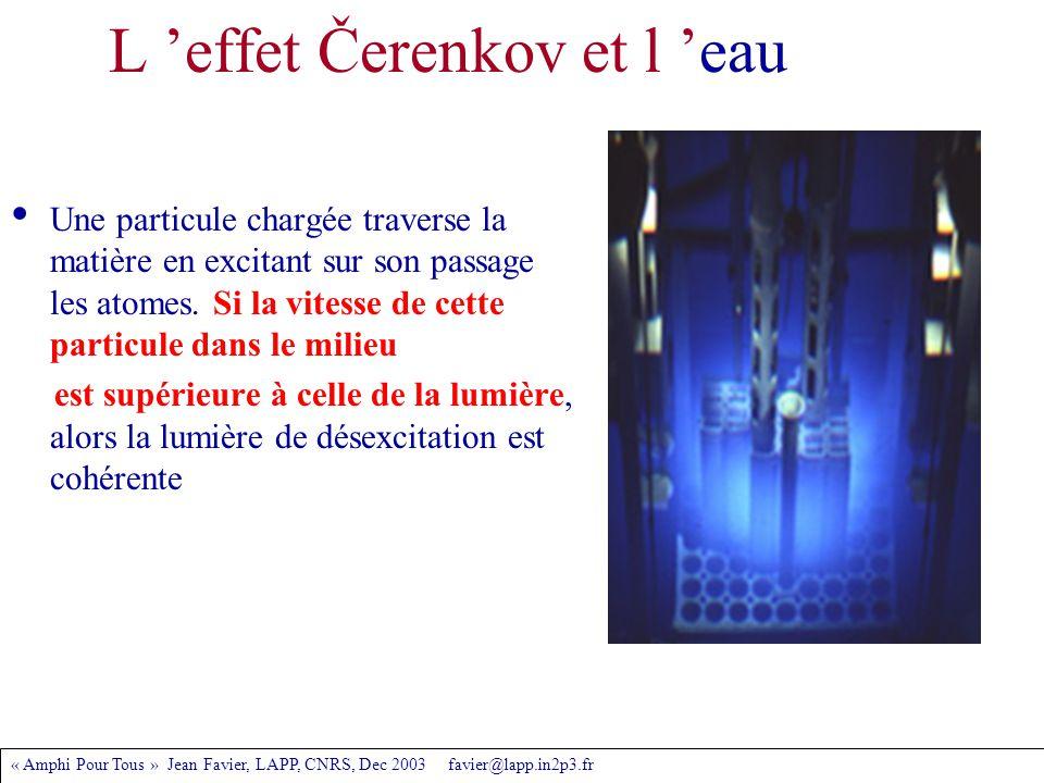 « Amphi Pour Tous » Jean Favier, LAPP, CNRS, Dec 2003 favier@lapp.in2p3.fr L 'effet Čerenkov et l 'eau Une particule chargée traverse la matière en excitant sur son passage les atomes.