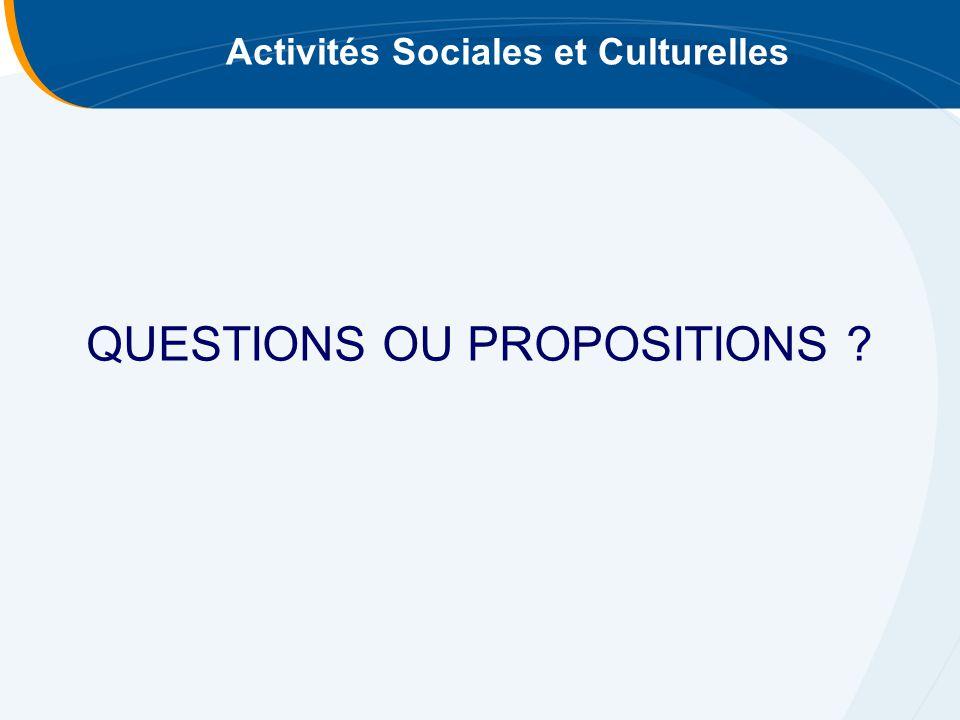 Activités Sociales et Culturelles QUESTIONS OU PROPOSITIONS