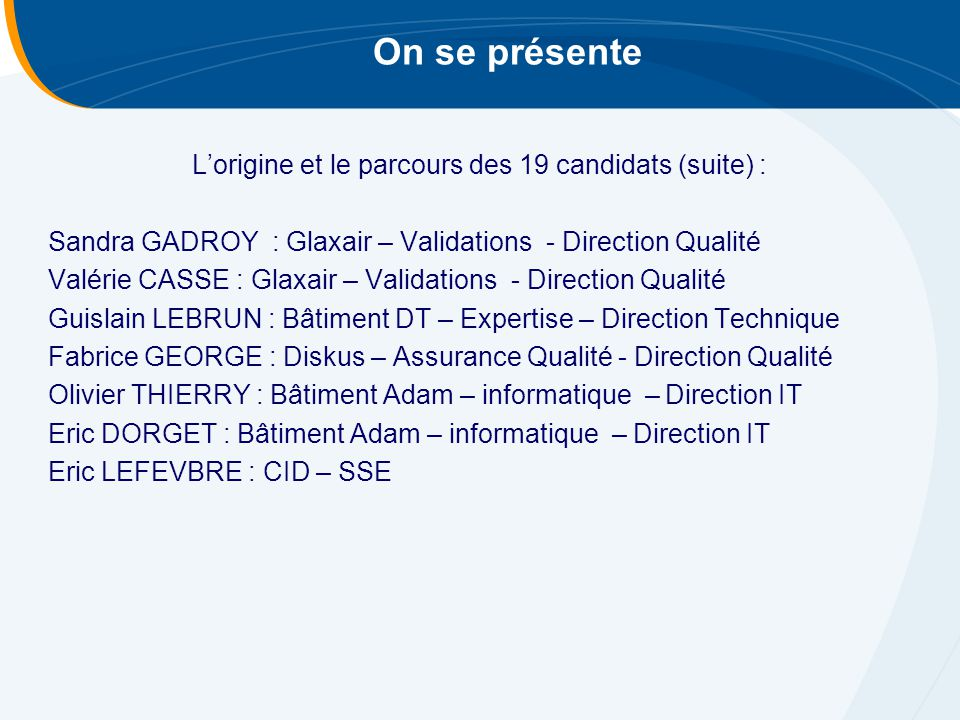 On se présente L'origine et le parcours des 19 candidats (suite) : Sandra GADROY : Glaxair – Validations - Direction Qualité Valérie CASSE : Glaxair – Validations - Direction Qualité Guislain LEBRUN : Bâtiment DT – Expertise – Direction Technique Fabrice GEORGE : Diskus – Assurance Qualité - Direction Qualité Olivier THIERRY : Bâtiment Adam – informatique – Direction IT Eric DORGET : Bâtiment Adam – informatique – Direction IT Eric LEFEVBRE : CID – SSE