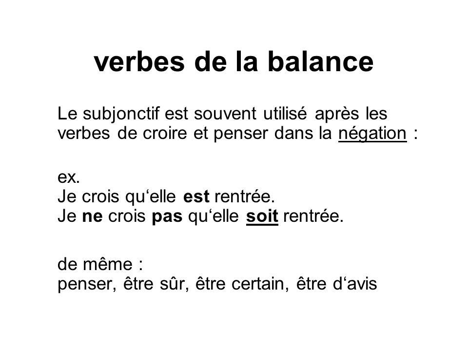 verbes de la balance Le subjonctif est souvent utilisé après les verbes de croire et penser dans la négation : ex. Je crois qu'elle est rentrée. Je ne