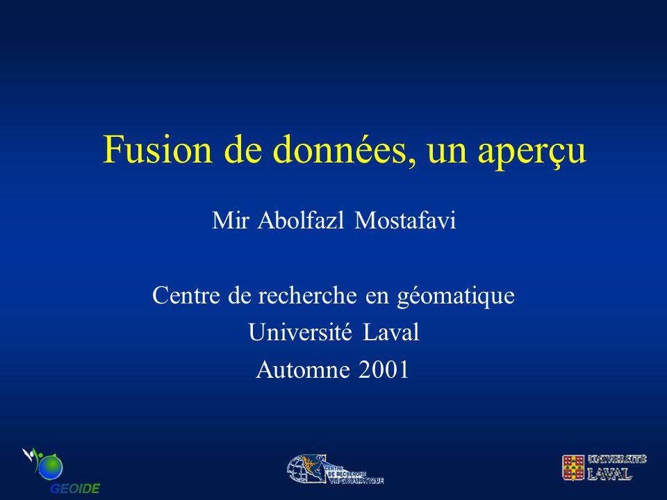Fusion de données, un aperçu Mir Abolfazl Mostafavi Centre de recherche en géomatique Université Laval Automne 2001