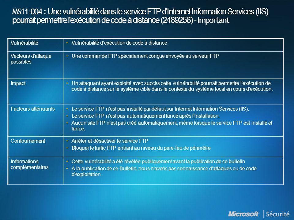 MS11-004 : Une vulnérabilité dans le service FTP d Internet Information Services (IIS) pourrait permettre l exécution de code à distance (2489256) - Important VulnérabilitéVulnérabilité d'exécution de code à distance Vecteurs d attaque possibles Une commande FTP spécialement conçue envoyée au serveur FTP ImpactUn attaquant ayant exploité avec succès cette vulnérabilité pourrait permettre l exécution de code à distance sur le système cible dans le contexte du système local en cours d exécution.