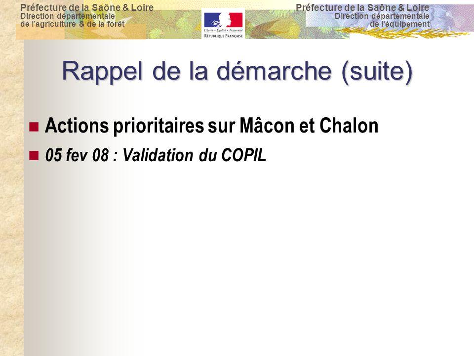 Préfecture de la Saône & Loire Direction départementale de l'agriculture & de la forêt Préfecture de la Saône & Loire Direction départementale de l'équipement Rappel de la démarche (suite) Actions prioritaires sur Mâcon et Chalon 05 fev 08 : Validation du COPIL