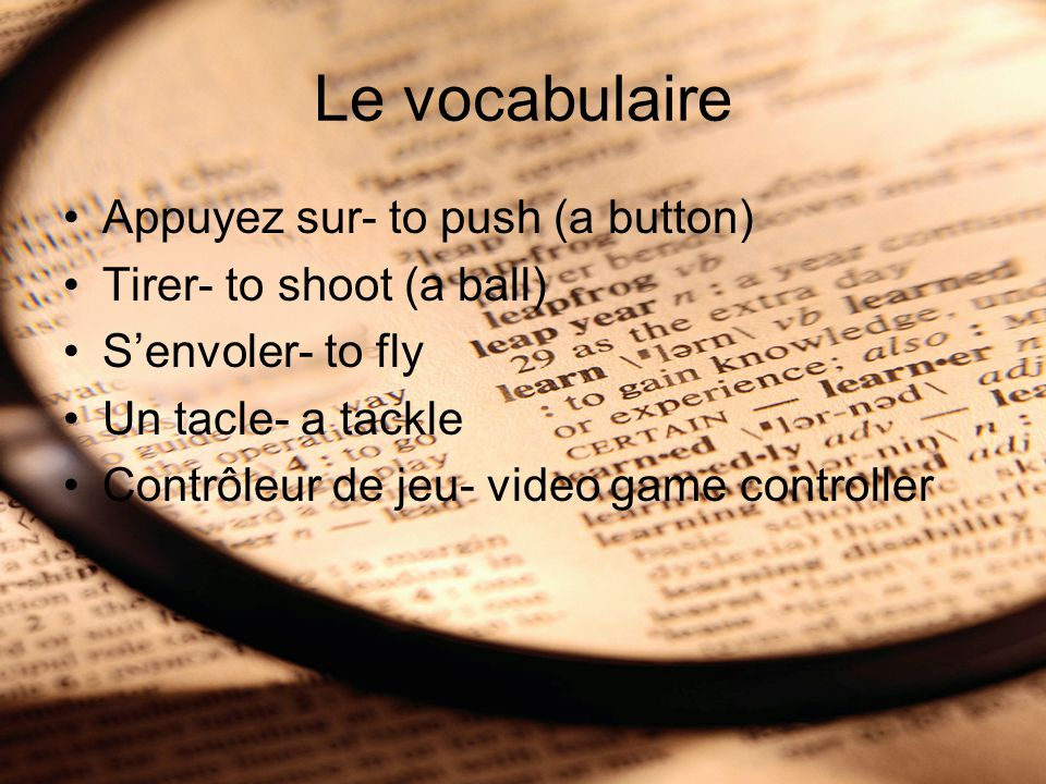 Le vocabulaire Appuyez sur- to push (a button) Tirer- to shoot (a ball) S'envoler- to fly Un tacle- a tackle Contrôleur de jeu- video game controller