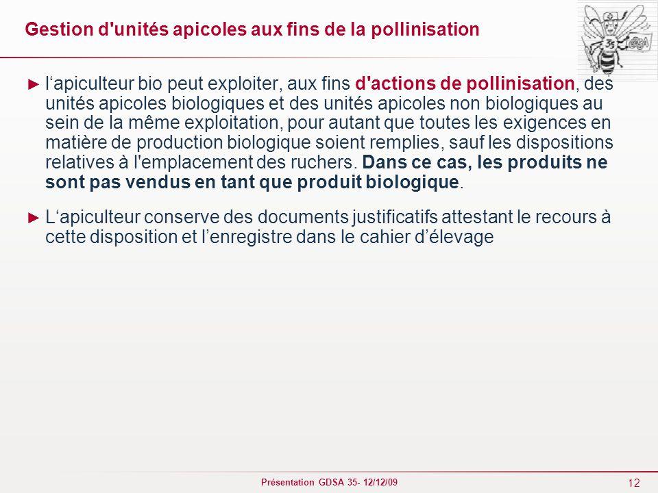 12 Présentation GDSA 35- 12/12/09 Gestion d'unités apicoles aux fins de la pollinisation ► l'apiculteur bio peut exploiter, aux fins d'actions de poll