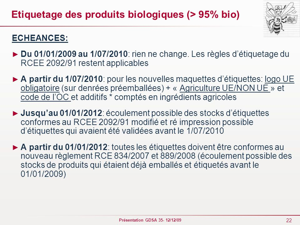 22 Présentation GDSA 35- 12/12/09 Etiquetage des produits biologiques (> 95% bio) ECHEANCES: ► Du 01/01/2009 au 1/07/2010: rien ne change. Les règles