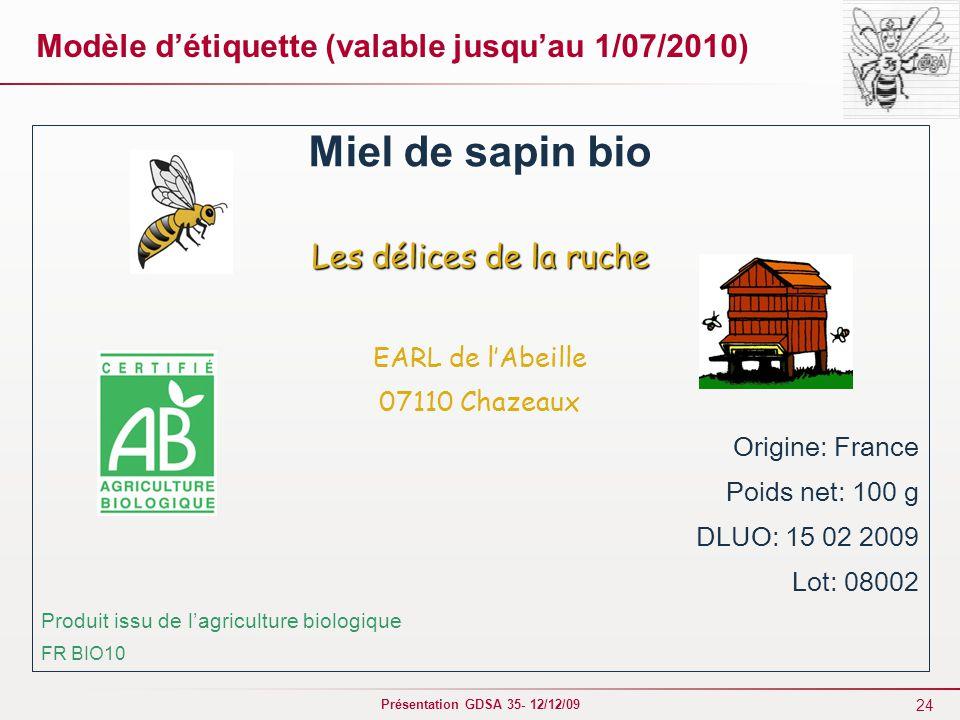 24 Présentation GDSA 35- 12/12/09 Modèle d'étiquette (valable jusqu'au 1/07/2010) Miel de sapin bio Les délices de la ruche EARL de l'Abeille 07110 Chazeaux Origine: France Poids net: 100 g DLUO: 15 02 2009 Lot: 08002 Produit issu de l'agriculture biologique FR BIO10