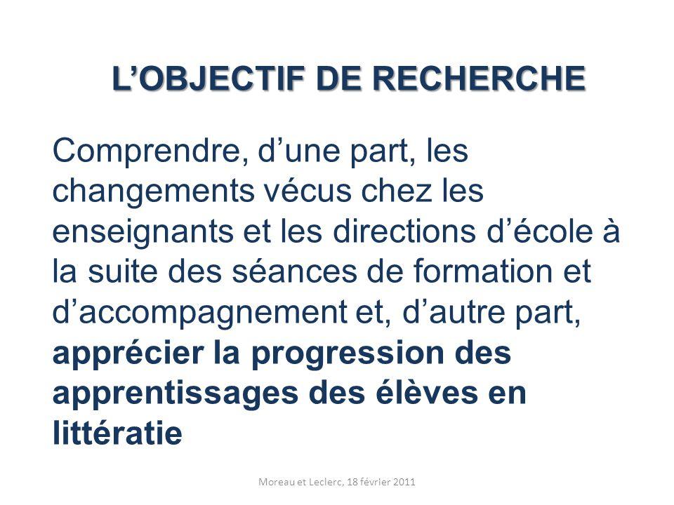 L'OBJECTIF DE RECHERCHE Moreau et Leclerc, 18 février 2011 Comprendre, d'une part, les changements vécus chez les enseignants et les directions d'écol