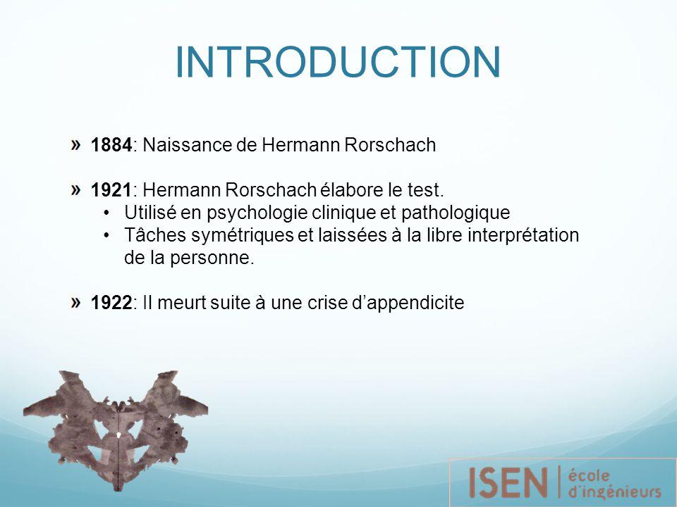 INTRODUCTION 1884: Naissance de Hermann Rorschach 1921: Hermann Rorschach élabore le test. Utilisé en psychologie clinique et pathologique Tâches symé