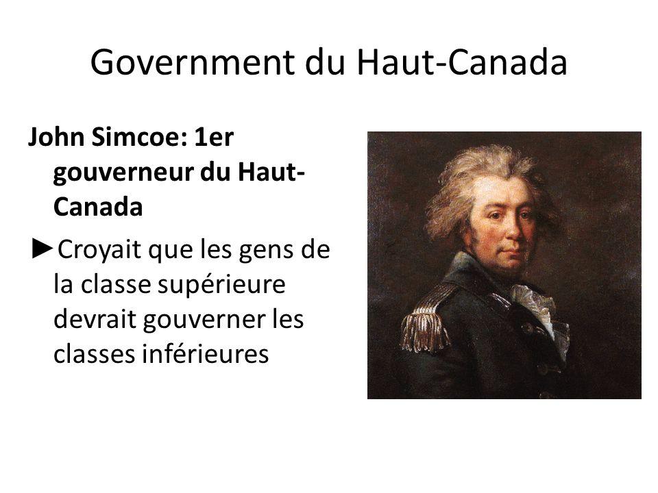 Government du Haut-Canada John Simcoe: 1er gouverneur du Haut- Canada ► Croyait que les gens de la classe supérieure devrait gouverner les classes inf