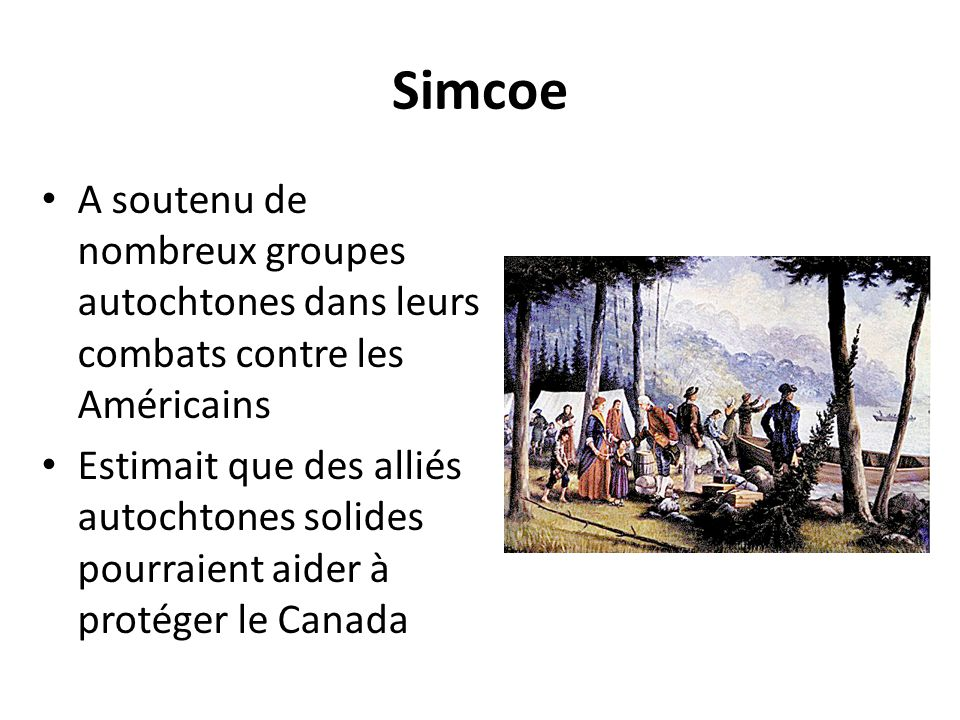 Simcoe A soutenu de nombreux groupes autochtones dans leurs combats contre les Américains Estimait que des alliés autochtones solides pourraient aider