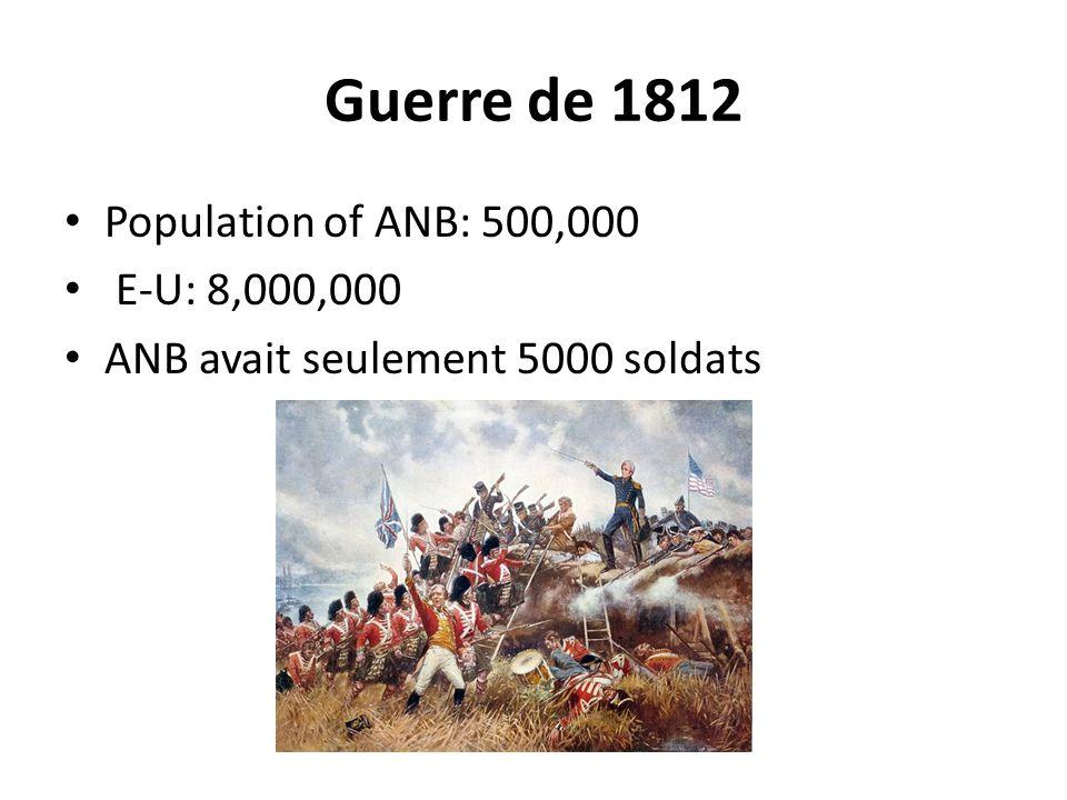 Guerre de 1812 Population of ANB: 500,000 E-U: 8,000,000 ANB avait seulement 5000 soldats