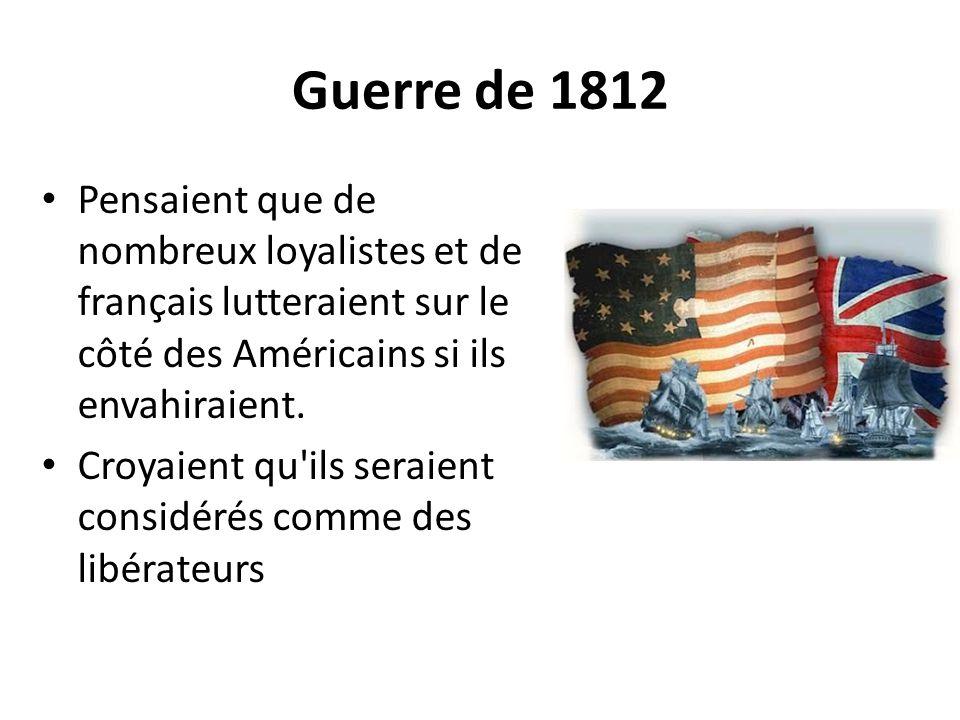 Guerre de 1812 Pensaient que de nombreux loyalistes et de français lutteraient sur le côté des Américains si ils envahiraient. Croyaient qu'ils seraie