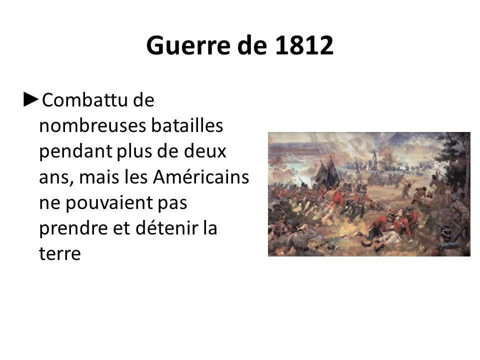 Guerre de 1812 ► Combattu de nombreuses batailles pendant plus de deux ans, mais les Américains ne pouvaient pas prendre et détenir la terre