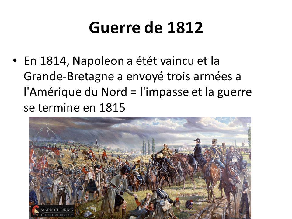 Guerre de 1812 En 1814, Napoleon a étét vaincu et la Grande-Bretagne a envoyé trois armées a l'Amérique du Nord = l'impasse et la guerre se termine en