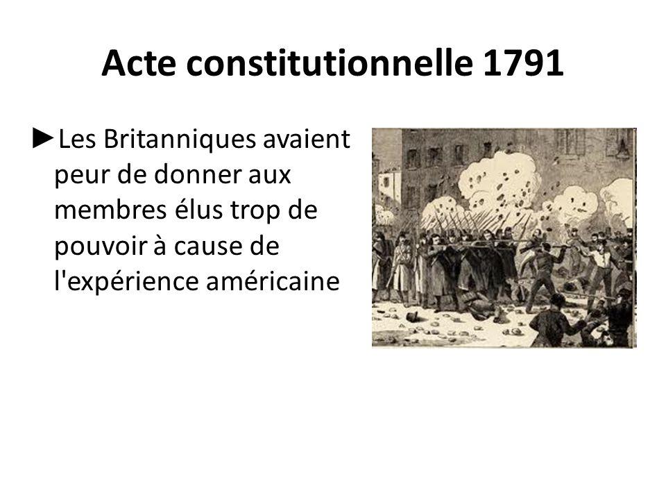 Acte constitutionnelle 1791 ► Les Britanniques avaient peur de donner aux membres élus trop de pouvoir à cause de l'expérience américaine