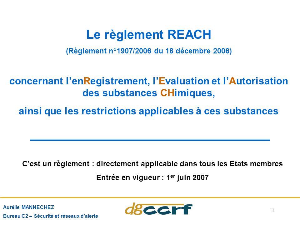 1 Aurélie MANNECHEZ Bureau C2 – Sécurité et réseaux d'alerte Le règlement REACH (Règlement n°1907/2006 du 18 décembre 2006) concernant l'enRegistremen