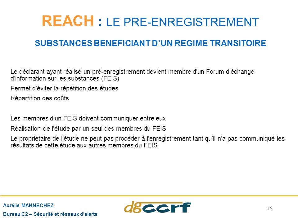 15 REACH : LE PRE-ENREGISTREMENT SUBSTANCES BENEFICIANT D'UN REGIME TRANSITOIRE Aurélie MANNECHEZ Bureau C2 – Sécurité et réseaux d'alerte Le déclaran