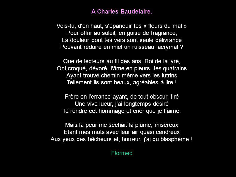 A Charles Baudelaire. Vois-tu, d'en haut, s'épanouir tes « fleurs du mal » Pour offrir au soleil, en guise de fragrance, La douleur dont tes vers sont